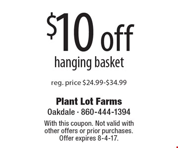 $10 off hanging basket reg. price $24.99-$34.99. With this coupon. Not valid with other offers or prior purchases. Offer expires 8-4-17.