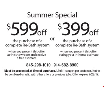Summer Special $399off the purchase of a complete Re-Bath system when you present this offer during your in-home estimate. $599off the purchase of a complete Re-Bath system when you present this offer at the showroom and receive a free estimate. Must be presented at time of purchase. Limit 1 coupon per customer. Not to be combined or valid with other offers or previous jobs. Offer expires 7/28/17.
