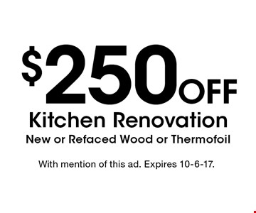 $250 Off Kitchen Renovation. New or Refaced Wood or Thermofoil. With mention of this ad. Expires 10-6-17.