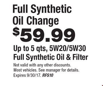 $59.99 Full Synthetic Oil Change Up to 5 qts, 5W20/5W30Full Synthetic Oil & Filter. Not valid with any other discounts.Most vehicles. See manager for details. Expires 9/30/17. RFS10
