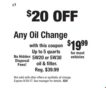 $20 OFF Any Oil Change with this coupon Up to 5 quarts 5W20 or 5W30 oil & filter. Reg. $39.99 . Not valid with other offers or synthetic oil change. Expires 9/30/17. See manager for details. R20