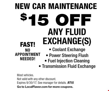 New Car Maintenance $15 OFF ANY FLUID EXCHANGE(S) - Coolant Exchange - Power Steering Flush - Fuel Injection Cleaning- Transmission Fluid Exchange. Most vehicles. Not valid with any other discount. Expires 9/30/17. See manager for details. RT15 Go to LocalFlavor.com for more coupons.