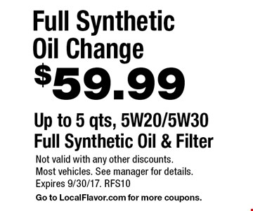 $59.99 Full Synthetic Oil ChangeUp to 5 qts, 5W20/5W30 Full Synthetic Oil & Filter . Not valid with any other discounts. Most vehicles. See manager for details. Expires 9/30/17. RFS10 Go to LocalFlavor.com for more coupons.