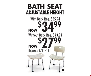 Now $34.99 Bath Seat Adjustable Height With Back Reg. $65.94 OR Now $27.99 Bath Seat. Adjustable Height. Without Back Reg. $43.94. Expires 1/31/18