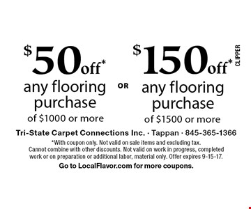 $50off* any flooring purchase of $1000 or moreOR . $150off* any flooring purchase of $1500 or more. *With coupon only. Not valid on sale items and excluding tax. Cannot combine with other discounts. Not valid on work in progress, completed work or on preparation or additional labor, material only. Offer expires 9-15-17. Go to LocalFlavor.com for more coupons.