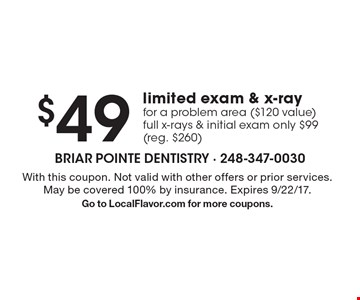 $49 limited exam & x-ray for a problem area ($120 value). Full x-rays & initial exam only $99 (reg. $260). With this coupon. Not valid with other offers or prior services. May be covered 100% by insurance. Expires 9/22/17. Go to LocalFlavor.com for more coupons.