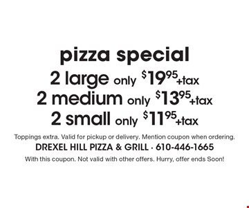 Pizza Special - 2 Large Only $19.95+Tax. 2 Medium Only $13.95+Tax. 2 Small Only $11.95+Tax. Toppings extra. Valid for pickup or delivery. Mention coupon when ordering. With this coupon. Not valid with other offers. Hurry, offer ends Soon!