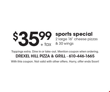 "$35.99+Tax Sports Special, 2 Large 16"" Cheese Pizzas & 30 Wings. Toppings extra. Dine in or take-out. Mention coupon when ordering. With this coupon. Not valid with other offers. Hurry, offer ends Soon!"