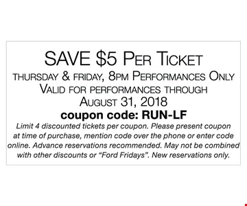 """Save $5 per ticket. Thursday & Friday, 8pm performances only. Valid for performances through August 31, 2018. coupon code: RUN-LF. Limit 4 discounted tickets per coupon. Please present coupon at time of purchase, mention code over the phone or enter code online. Advance reservations recommended. May not be combined with other discounts or """"Ford Fridays"""". New reservations only."""