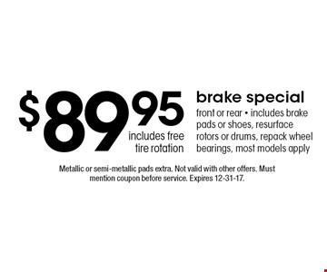$89.9 5brake special front or rear - includes brake pads or shoes, resurface rotors or drums, repack wheel bearings, most models apply includes free tire rotation. Metallic or semi-metallic pads extra. Not valid with other offers. Must mention coupon before service. Expires 12-31-17.