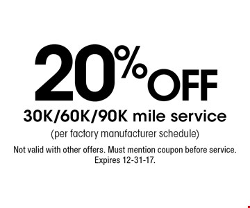 20% off 30K/60K/90K mile service (per factory manufacturer schedule). Not valid with other offers. Must mention coupon before service. Expires 12-31-17.