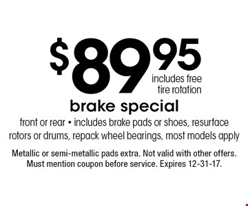$89.95 brake special front or rear. Includes brake pads or shoes, resurface rotors or drums, repack wheel bearings, most models apply, includes free tire rotation. Metallic or semi-metallic pads extra. Not valid with other offers. Must mention coupon before service. Expires 12-31-17.