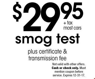 $29.95+ tax most cars, smog test plus certificate & transmission fee. Not valid with other offers. Cash or check only. Must mention coupon before service. Expires 12-31-17.