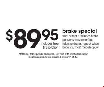 $89.95 brake special: front or rear - includes brake pads or shoes, resurface rotors or drums, repack wheel bearings, most models apply includes free tire rotation. Metallic or semi-metallic pads extra. Not valid with other offers. Must mention coupon before service. Expires 12-31-17.