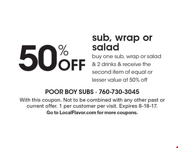 50% Off sub, wrap or salad buy one sub, wrap or salad & 2 drinks & receive the second item of equal or lesser value at 50% off. With this coupon. Not to be combined with any other past or current offer. 1 per customer per visit. Expires 8-18-17.Go to LocalFlavor.com for more coupons.