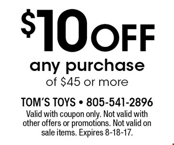 $10 Off any purchase of $45 or more. Valid with coupon only. Not valid with other offers or promotions. Not valid on sale items. Expires 8-18-17.