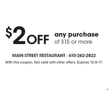 $2 Off any purchase of $15 or more. With this coupon. Not valid with other offers. Expires 12-8-17.