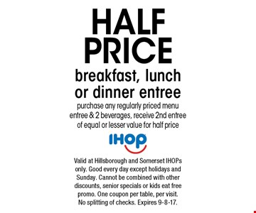Half price breakfast, lunch or dinner entree. Purchase any regularly priced menu entree & 2 beverages, receive 2nd entree of equal or lesser value for half price. Valid at Hillsborough and Somerset IHOPs only. Good every day except holidays and Sunday. Cannot be combined with other discounts, senior specials or kids eat free promo. One coupon per table, per visit. No splitting of checks. Expires 9-8-17.
