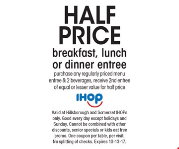 Half price breakfast, lunch or dinner entree. Purchase any regularly priced menu entree & 2 beverages, receive 2nd entree of equal or lesser value for half price. Valid at Hillsborough and Somerset IHOPs only. Good every day except holidays and Sunday. Cannot be combined with other discounts, senior specials or kids eat free promo. One coupon per table, per visit. No splitting of checks. Expires 10-13-17.