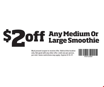 $2 Off Any Medium Or Large Smoothie. Must present coupon to receive offer. Valid at this location only. Not good with any other offer. Limit one per person, per visit. Some restrictions may apply. Expires 9-15-17.