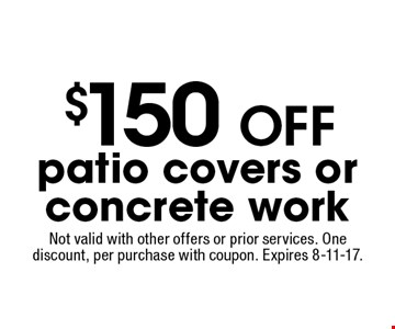 $150 OFF patio covers or concrete work. Not valid with other offers or prior services. One discount, per purchase with coupon. Expires 8-11-17.