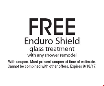 Free Enduro Shield glass treatment with any shower remodel. With coupon. Must present coupon at time of estimate. Cannot be combined with other offers. Expires 9/18/17.
