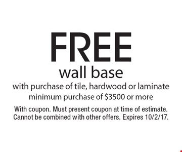 free wall base with purchase of tile, hardwood or laminate minimum purchase of $3500 or more. With coupon. Must present coupon at time of estimate. Cannot be combined with other offers. Expires 10/2/17.