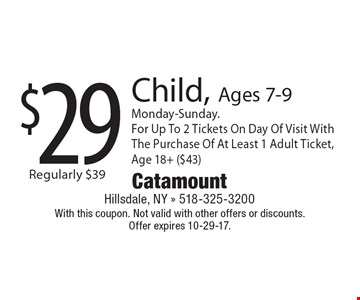 $29 Child, Ages 7-9. Monday-Sunday. For Up To 2 Tickets On Day Of Visit With The Purchase Of At Least 1 Adult Ticket, Age 18+ ($43). With this coupon. Not valid with other offers or discounts. Offer expires 10-29-17.