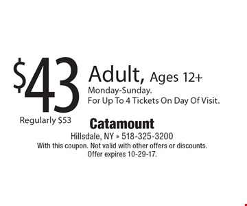 $43 Adult, Ages 12+. Monday-Sunday. For Up To 4 Tickets On Day Of Visit. With this coupon. Not valid with other offers or discounts. Offer expires 10-29-17.