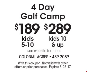 4 Day Golf Camp. $189 Kids 5-10. $289 Kids 10 & Up. See website for times. With this coupon. Not valid with other offers or prior purchases. 