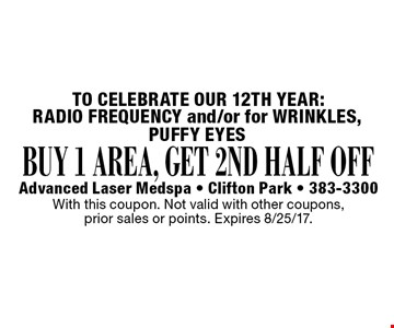 BUY 1 AREA, GET 2ND HALF OFF RADIO FREQUENCY and/or for WRINKLES, PUFFY EYES. With this coupon. Not valid with other coupons, prior sales or points. Expires 8/25/17.