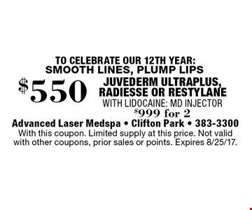 SMOOTH LINES, PLUMP LIPS $550 JUVEDERM ULTRAPLUS, RADIESSE OR RESTYLANE WITH LIDOCAINE: MD INJECTOR $999 for 2. With this coupon. Limited supply at this price. Not valid with other coupons, prior sales or points. Expires 8/25/17.