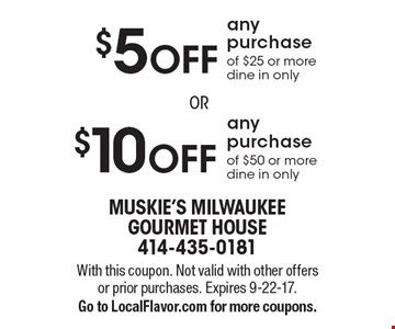 $10 Off Any Purchase Of $50 Or More  OR  $5 Off Any Purchase Of $25 Or More. Dine in only. With this coupon. Not valid with other offers or prior purchases. Expires 9-22-17. Go to LocalFlavor.com for more coupons.