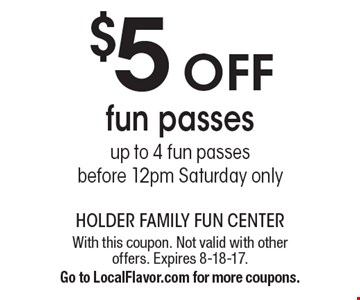 $5 off fun passes up to 4 fun passes before 12pm Saturday only. With this coupon. Not valid with other offers. Expires 8-18-17.Go to LocalFlavor.com for more coupons.