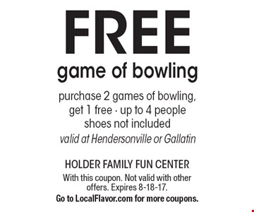 Free game of bowling. Purchase 2 games of bowling, get 1 free - up to 4 people. Shoes not included. Valid at Hendersonville or Gallatin. With this coupon. Not valid with other offers. Expires 8-18-17. Go to LocalFlavor.com for more coupons.