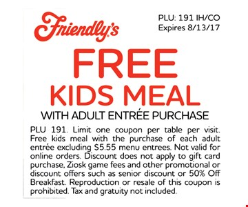 FREE kids meal with adult entree purchase. PLU 191. Limit one coupon per table per visit. Free kids meal with the purchase of each adult entree excluding $5.55 menu entrees. not valid for online orders. Discount does not apply to gift card purchase, Ziosk game fees and other promotional or discount offers such as senior discount or 50% off breakfast. Reproduction or resale of this coupon is prohibited. Tax and gratuity not included.