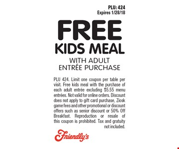 FREE Kids Meal With adult Entree purchase. PLU 424. Limit one coupon per table per visit. Free kids meal with the purchase of each adult entree excluding $5.55 menu entrees. Not valid for online orders. Discount does not apply to gift card purchase, Ziosk game fees and other promotional or discount offers such as senior discount or 50% Off Breakfast. Reproduction or resale of this coupon is prohibited. Tax and gratuity not included. PLU: 424 Expires 1/28/18.