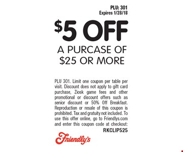 $5 OFF A PURCASE OF $25 OR MORE. PLU 301. Limit one coupon per table per visit. Discount does not apply to gift card purchase, Ziosk game fees and other promotional or discount offers such as senior discount or 50% Off Breakfast. Reproduction or resale of this coupon is prohibited. Tax and gratuity not included. To use this offer online, go to Friendlys.com and enter this coupon code at checkout: RKCLIP525. PLU: 301 Expires 1/28/18.