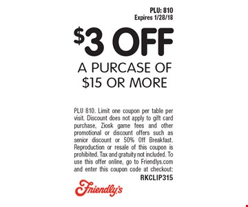 $3 OFF A PURCASE OF $15 OR MORE. PLU 810. Limit one coupon per table per visit. Discount does not apply to gift card purchase, Ziosk game fees and other promotional or discount offers such as senior discount or 50% Off Breakfast. Reproduction or resale of this coupon is prohibited. Tax and gratuity not included. To use this offer online, go to Friendlys.com and enter this coupon code at checkout: RKCLIP315. PLU: 810 Expires 1/28/18 .