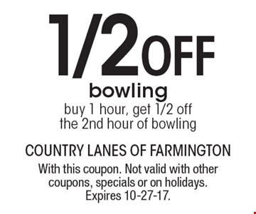1/2 Off bowling buy 1 hour, get 1/2 off the 2nd hour of bowling. With this coupon. Not valid with other coupons, specials or on holidays. Expires 10-27-17.
