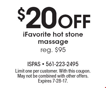 $20 Off iFavorite hot stone massage, reg. $95. Limit one per customer. With this coupon. May not be combined with other offers. Expires 7-28-17.