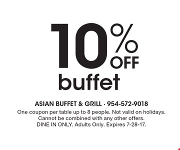 10% Off buffet . One coupon per table up to 8 people. Not valid on holidays. Cannot be combined with any other offers.DINE IN ONLY. Adults Only. Expires 7-28-17.