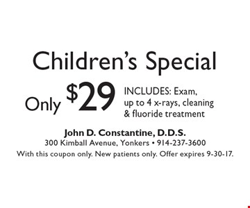 Children's Special only $29. INCLUDES: Exam, up to 4 x-rays, cleaning & fluoride treatment. With this coupon only. New patients only. Offer expires 9-30-17.