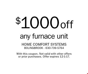$1000 off any furnace unit. With this coupon. Not valid with other offers or prior purchases. Offer expires 12-1-17.