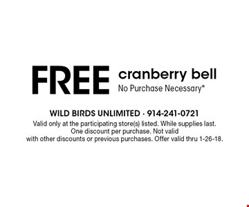 FREE cranberry bell No Purchase Necessary*. Valid only at the participating store(s) listed. While supplies last. One discount per purchase. Not valid with other discounts or previous purchases. Offer valid thru 1-26-18.