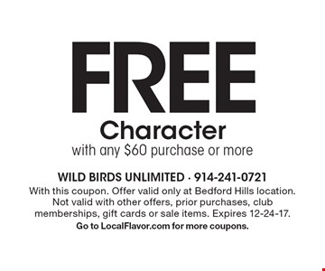 FREE Character with any $60 purchase or more. With this coupon. Offer valid only at Bedford Hills location. Not valid with other offers, prior purchases, club memberships, gift cards or sale items. Expires 12-24-17. Go to LocalFlavor.com for more coupons.
