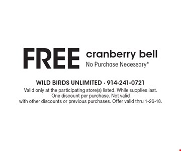 FREE cranberry bell. No Purchase Necessary*. Valid only at the participating store(s) listed. While supplies last. One discount per purchase. Not valid with other discounts or previous purchases. Offer valid thru 1-26-18.
