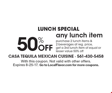 Lunch special. 50% off any lunch item. Purchase any lunch item & 2 beverages at reg. price, get a 2nd lunch item of equal or lesser value 50% off. With this coupon. Not valid with other offers. Expires 8-25-17. Go to LocalFlavor.com for more coupons.