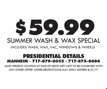 $59.99 Summer wash & wax special includes wash, wax, vac, windows & wheels. Must present coupon at time of drop-off. Not to be combined with any other offer. Other restrictions may apply. Expires 8/31/17.