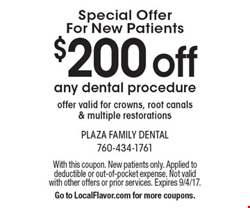 Special Offer For New Patients - $200 off any dental procedure. Offer valid for crowns, root canals and multiple restorations. With this coupon. New patients only. Applied to deductible or out-of-pocket expense. Not valid with other offers or prior services. Expires 9/4/17. Go to LocalFlavor.com for more coupons.